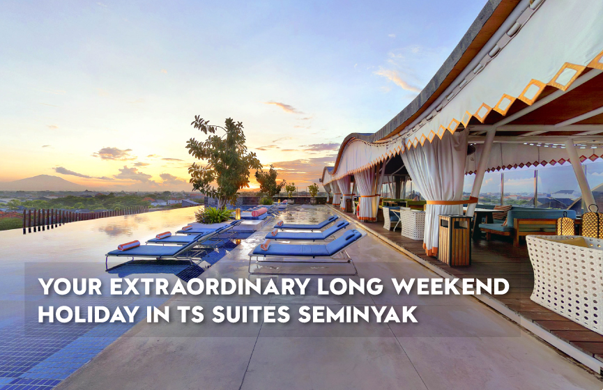 YOUR EXTRAORDINARY LONG WEEKEND HOLIDAY IN TS SUITES SEMINYAK